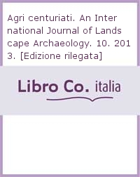 Agri centuriati. An International Journal of Landscape Archaeology. 10. 2013. [Edizione rilegata].