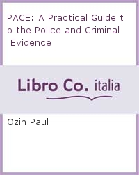 PACE: A Practical Guide to the Police and Criminal Evidence.