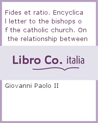 Fides et ratio. Encyclical letter to the bishops of the catholic church. On the relationship between faith and reason (14th september 1998).
