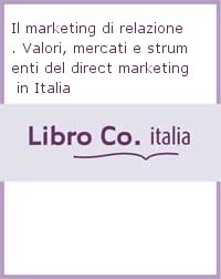 Il marketing di relazione. Valori, mercati e strumenti del direct marketing in Italia.