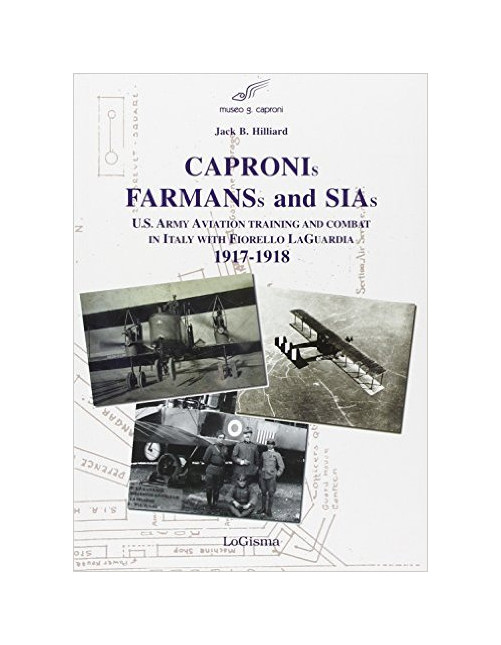 Capronis, Farman and Sias. U.S. Army aviation training and combat in Italy with Fiorello Laguardia, 1917-1918.
