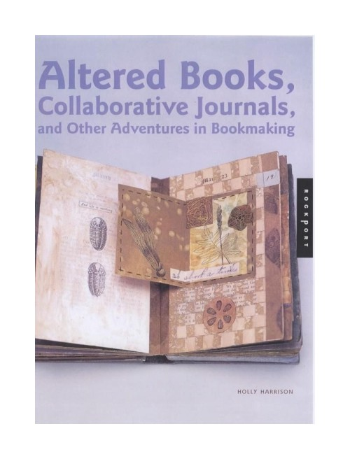 Altered Books, Collaborative Journals and Other Adventures in Bookmaking.