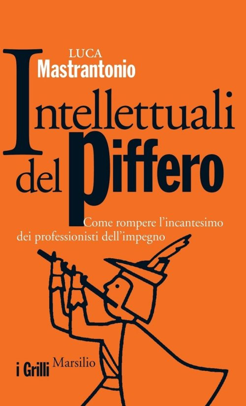 Intellettuali del piffero. Come rompere l'incantesimo dei professionisti dell'impegno.