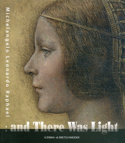 And There Was Light. Michelangelo, Leonardo, Raphael. the Masters of the Renaissance, Seen in a New Light.