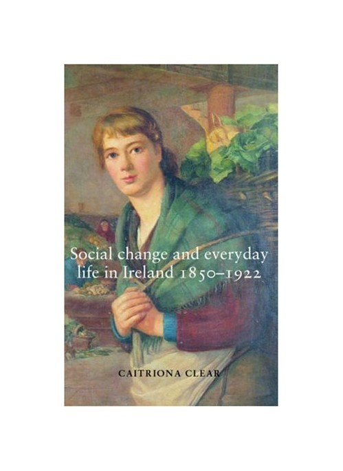 Social Change and Everyday Life in Ireland, 1850-1922.