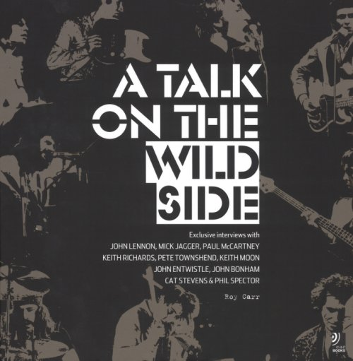 Talk on the Wild Side. Roy Carr's Interviews with John Lennon, Mick Jagger, Paul McCartney, Keith Richards, Pete Townsend, Keith Moon, John Entwistle, John Bonham, Cat Stevens and Phil Spector.