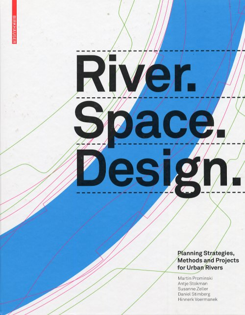 River. Space. Design. Planning strategies, Methods and Projects for Urban Rivers.