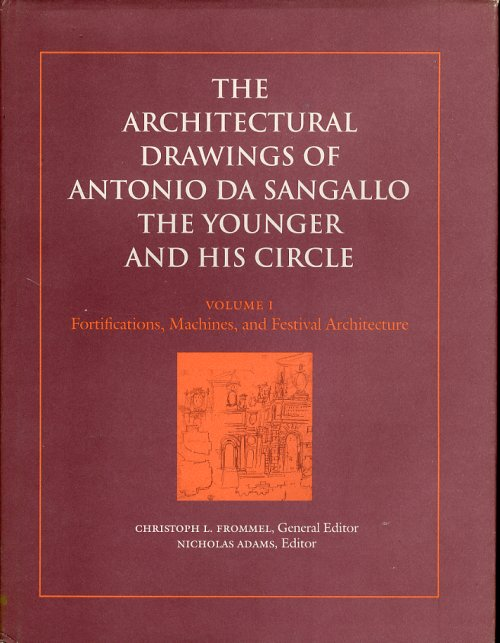 The Architectural Drawings of Antonio da Sangallo the Younger and His Circle. Volume I. Fortifications, Machines, and Festival Architecture.