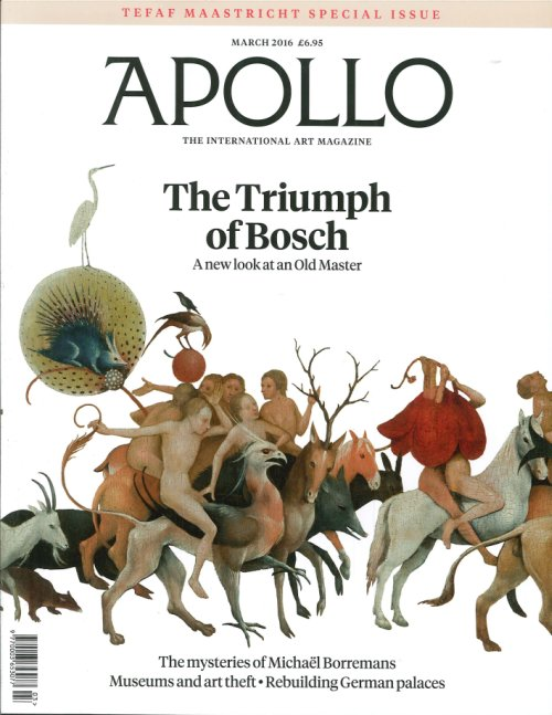 Apollo. The International Art Magazine. March 2016. The Triumph of Bosch. A New Look At An Old Master. the Mysteries of Michael Borremans Museums and Art ThEFT, Rebuilding German Palaces.