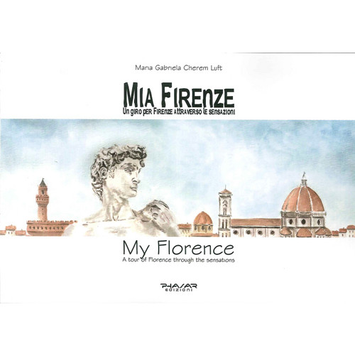 Mia Firenze. Un Giro per Firenze Attraverso le Sensazioni. My Florence. A Tour of Florence Through the Sensations.