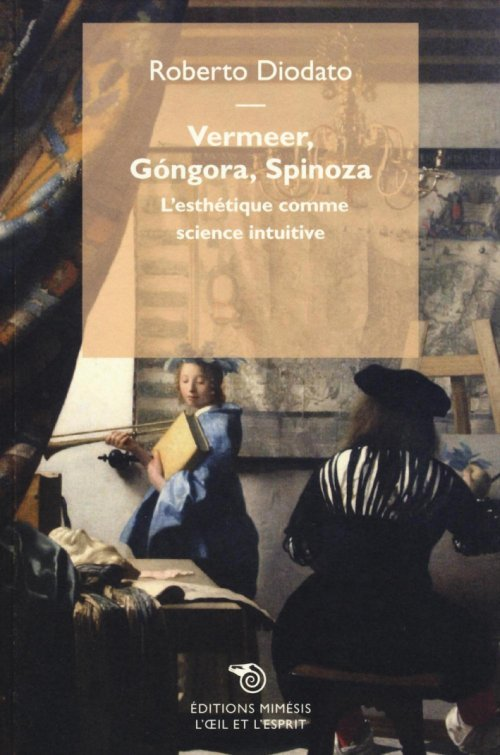 Vermeer, Gongora, Spinoza. L'Esthétique Comme Science Intuitive.