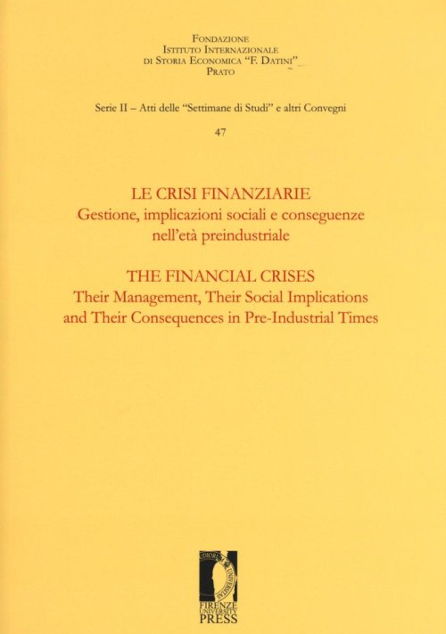 Le crisi finanziarie. Gestione, implicazioni sociali.  The Financial Crises. Their Management, Their Social Implications and Their Consequences in Pre-industrial Times.