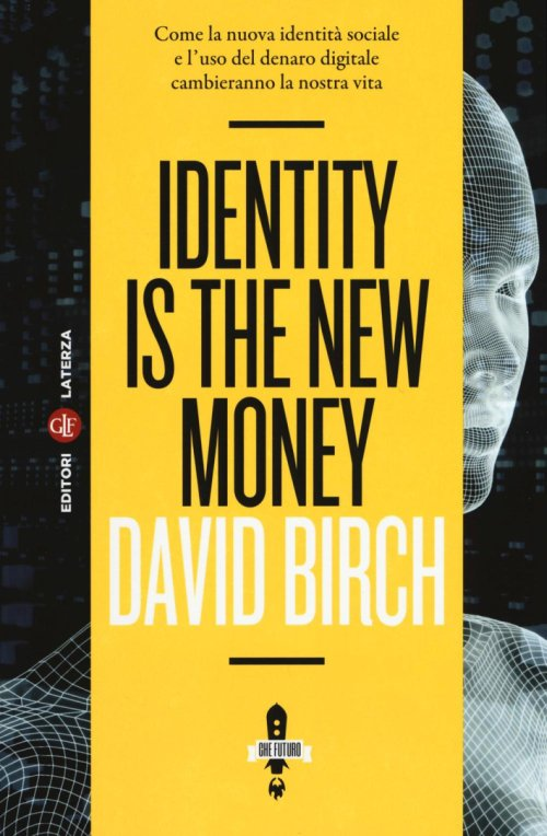 Identity is the new money. Come la nuova identità sociale e l'uso del denaro digitale cambieranno la nostra vita.