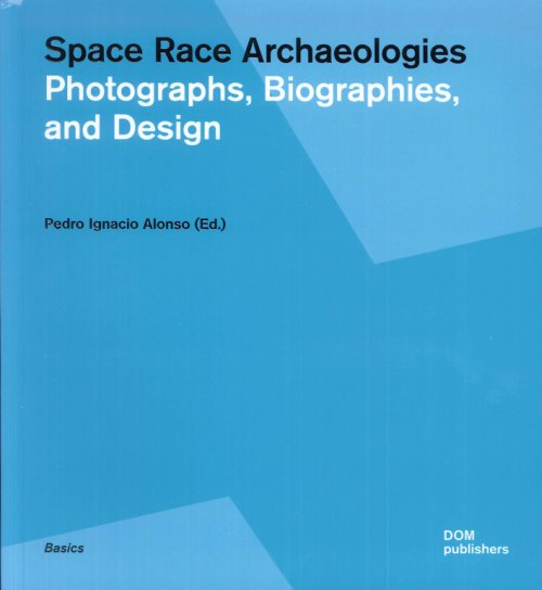Space Race Archaeologies. Photographs, Biographies, and Design.