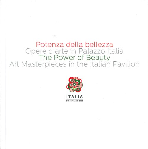 Potenza della Bellezza. Opere d'Arte in Palazzo Italia. The Power of Beauty. Art Masterpieces in the Italian Pavilion.