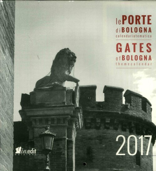 Le porte di Bologna. Conoscere Bologna. Gates of Bologna. Getting to know Bologna. Calendario 2017.
